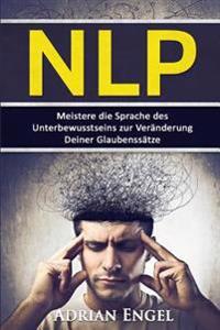 Nlp: Neurolinguistisches Programmieren: Meistere Die Sprache Des Unterbewusstseins Zur Veranderung Deiner Glaubenssatze