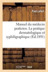 Manuel Du Medecin Praticien. La Pratique Dermatologique Et Syphiligraphique