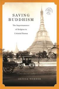 Saving Buddhism: The Impermanence of Religion in Colonial Burma