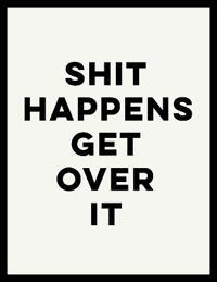 Shit Happens, Get over It