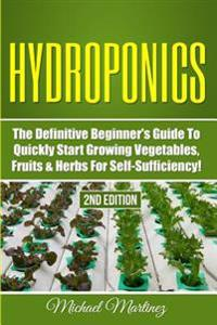 Hydroponics: The Definitive Beginner's Guide to Quickly Start Growing Vegetables, Fruits, & Herbs for Self-Sufficiency!
