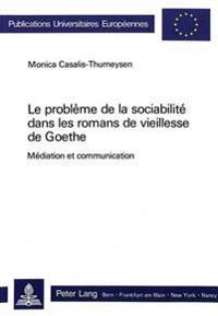Le Probleme de La Sociabilite Dans Les Romans de Vieillesse de Goethe: Mediation Et Communication