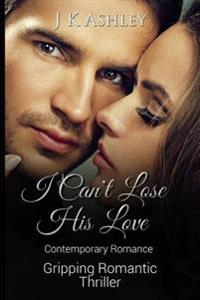 I Can't Lose His Love: Contemporary Romance Gripping Romantic Thriller