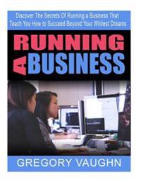 Running a Business: Discover the Secrets of Running a Business That Teach You How to Succeed Beyond Your Wildest Dreams