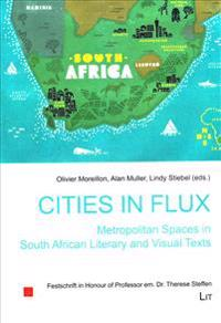 Cities in Flux: Metropolitan Spaces in South African Literary and Visual Texts: Festschrift in Honour of Professor Em. Dr. Therese Steffen