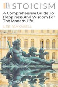 Stoicism: A Comprehensive Guide to Happiness and Wisdom for the Modern Life