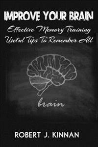 Improve Your Brain: Effective Memory Training and Useful Tips to Remember All