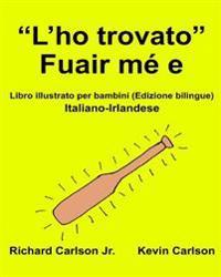 """""""L'ho Trovato"""" Fuair Me E: Libro Illustrato Per Bambini Italiano-Irlandese (Edizione Bilingue)"""
