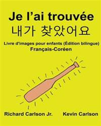 Je L'Ai Trouvee: Livre D'Images Pour Enfants Francais-Coreen (Edition Bilingue)
