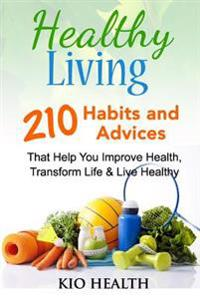 Healthy Living: 210 Habits and Advices That Help You Improve Health, Transform Life & Live Healthy!