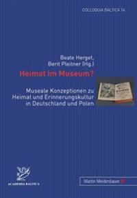 Heimat Im Museum?: Museale Konzeptionen Zu Heimat Und Erinnerungskultur in Deutschland Und Polen