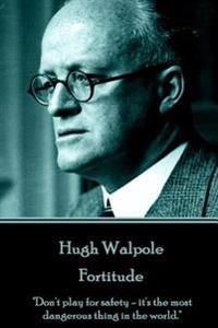 Hugh Walpole - Fortitude: Don't Play for Safety - It's the Most Dangerous Thing in the World.