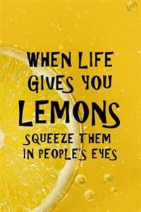 When Life Gives You Lemons Squeeze Them in People's Eyes: Funny Lemony Writing Journal Lined, Diary, Notebook for Men & Women