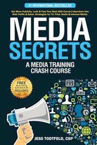 Media Secrets: A Media Training Crash Course: Get More Publicity, Look & Feel Your Best and Convert Interviews Into Web Traffi C & Sa