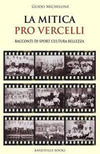 La Mitica Pro Vercelli: Racconti Di Sport, Bellezza, Cultura