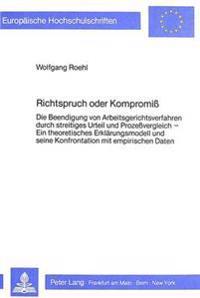 Richtspruch Oder Kompromiss: Die Beendigung Von Arbeitsgerichtsverfahren Durch Streitiges Urteil Und Prozessvergleich. Ein Theoretisches Erklaerung