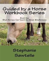 Guided by a Horse Workbook Series: Book One, What Horses Can Teach Us about Mindfulness