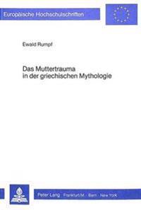 Das Muttertrauma in Der Griechischen Mythologie: Eine Psychologische Interpretation Der Theogonia Von Hesiod