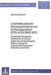 L'Homelie Pseudo-Chrysostomienne Sur La Transfiguration Cpg 4724, Bhg 1975: Contextes Liturgiques, Restitution a Leonce, Pretre de Constantinople