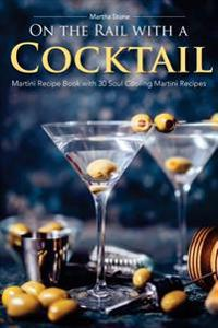 On the Rail with a Cocktail: Martini Recipe Book with 30 Soul Cooling Martini Recipes