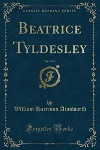 Beatrice Tyldesley, Vol. 1 of 3 (Classic Reprint)