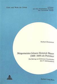 Buergermeister Johann Heinrich Waser (1600-1669) ALS Politiker: Ein Beitrag Zur Schweizer Geschichte Des 17. Jahrhunderts