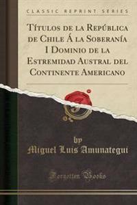 Titulos de la Republica de Chile a la Soberania I Dominio de la Estremidad Austral del Continente Americano (Classic Reprint)
