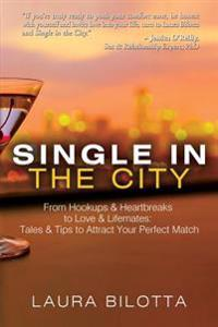 Single in the City: From Hookups & Heartbreaks to Love & Lifemates: Tales & Tips to Attract Your Perfect Match