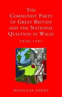 The Communist Party of Great Britain and the National Question in Wales 1920-1991