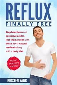 Reflux: Final Free: Stop Heartburn and Acid in Less Than a Week with These 3(+1) Natural Methods and a Tasty Diet