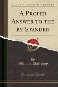 A Proper Answer to the By-Stander (Classic Reprint)
