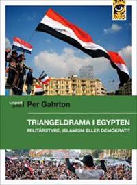 Triangeldrama i Egypten : militärstyre, islamism eller demokrati?