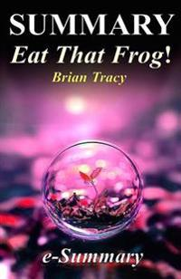 Summary - Eat That Frog!: By Brian Tracy - 21 Great Ways to Stop Procrastinating and Get More Done in Less Time!