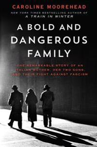 A Bold and Dangerous Family: The Remarkable Story of an Italian Mother, Her Two Sons, and Their Fight Against Fascism