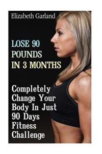 Lose 90 Pounds in 3 Months: Completely Change Your Body in Just 90 Days Fitness Challenge: (Weight Loss Programs, Weight Loss Books, Weight Loss P