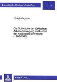 Die Schwaeche Der Tuerkischen Arbeiterbewegung Im Kontext Der Nationalen Bewegung (1908-1945)