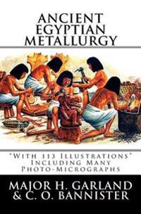 Ancient Egyptian Metallurgy: With 113 Illustrations Including Many Photo-Micrographs