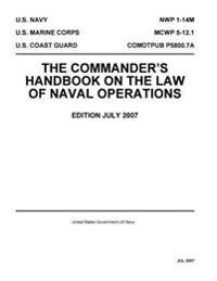 Navy Warfare Publication Nwp 1-14m McWp 5-12.1 Comdtpub P5800.7a the Commander?s Handbook on the Law of Naval Operations July 2007