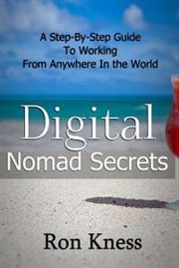 Digital Nomad Secrets: A Step-By-Step Guide to Working Digitally from Anywhere in the World