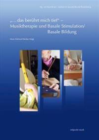 ...Das Beruhrt Mich Tief - Musiktherapie Und Basale Stimulation/Basale Bildung: Eine Zusammenfuhrung Unter Einbeziehung Therapeutischer Grundgedanken