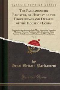 The Parliamentary Register, or History of the Proceedings and Debates of the House of Lords, Vol. 14