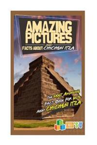 Amazing Pictures and Facts about the Chichen Itza: The Most Amazing Fact Book for Kids about Chichen Itza