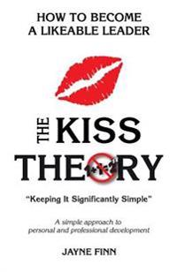 The Kiss Theory: How to Become a Likeable Leader: Keep It Strategically Simple a Simple Approach to Personal and Professional Developme