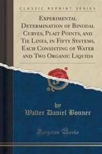 Experimental Determination of Binodal Curves, Plait Points, and Tie Lines, in Fifty Systems, Each Consisting of Water and Two Organic Liquids (Classic Reprint)
