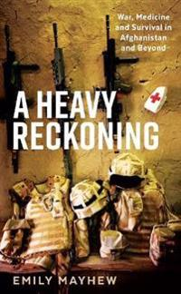 Heavy reckoning - war, medicine and survival in afghanistan and beyond
