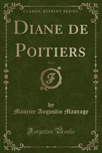 Diane de Poitiers, Vol. 2 (Classic Reprint)