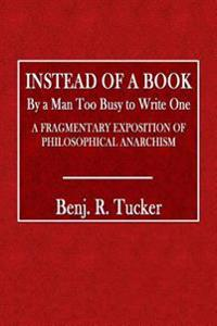 Instead of a Book by a Man Too Busy to Write One: A Fragmentary Exposition of Philosophical Anarchism