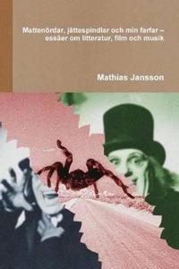 Mattenoerdar, jattespindlar och min farfar - essaer om litteratur, film och musik - Mathias Jansson pdf epub