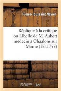 Replique a la Critique Ou Libelle de M. Aubert Medecin a Chaalons Sur Marne
