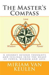 The Master's Compass: A Journey Beyond Thoughts and Feelings Into the Heart of Power, Wisdom and Love.